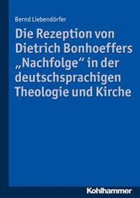 Die Rezeption Von Dietrich Bonhoeffers 'Nachfolge' in Der Deutschsprachigen Theologie Und Kirche