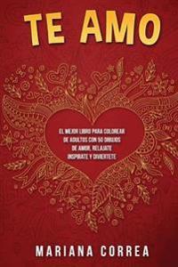 Te Amo: El Mejor Libro Para Colorear de Adultos Con 50 Dibujos de Amor, Relajate Inspirate y Diviertete