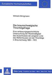 Die Braunschweigische Thronfolgefrage: Eine Verfassungsgeschichtliche Untersuchung Der Rechtmaessigkeit Des Ausschlusses Der Juengeren Linie Des Welfe