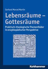 Lebensraume - Gottesraume: Praktisch-Theologische Themenfelder in Enzyklopadischer Perspektive