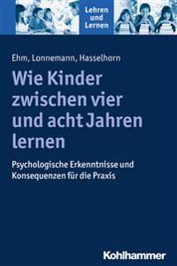 Wie Kinder Zwischen Vier Und Acht Jahren Lernen: Psychologische Erkenntnisse Und Konsequenzen Fur Die Praxis