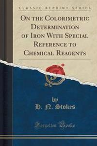 On the Colorimetric Determination of Iron with Special Reference to Chemical Reagents (Classic Reprint)