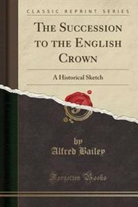The Succession to the English Crown: A Historical Sketch (Classic Reprint)