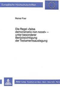 Die Regel -Falsa Demonstratio Non Nocet- - Unter Besonderer Beruecksichtigung Der Testamentsauslegung