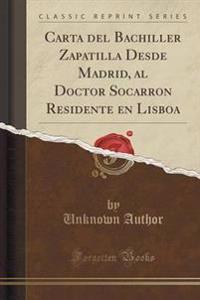 Carta del Bachiller Zapatilla Desde Madrid, Al Doctor Socarron Residente En Lisboa (Classic Reprint)