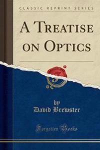 A Treatise on Optics (Classic Reprint)
