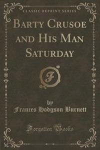 Barty Crusoe and His Man Saturday (Classic Reprint)