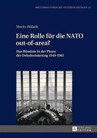 Eine Rolle Fuer Die NATO Out-Of-Area?: Das Buendnis in Der Phase Der Dekolonisierung 1949-1961