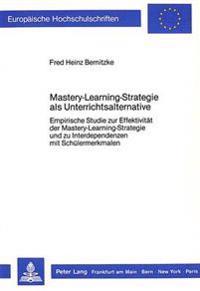 Mastery-Learning-Strategie ALS Unterrichtsalternative: Empirische Studie Zur Effektivitaet Der Mastery-Learning-Strategie Und Zu Interdependenzen Mit
