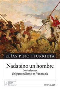 NADA Sino Un Hombre: Los Origenes del Personalismo En Venezuela
