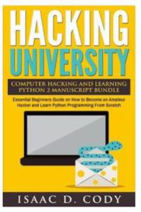 Hacking University Computer Hacking and Learning Python 2 Manuscript Bundle: Essential Beginners Guide on How to Become an Amateur Hacker and Learn Py