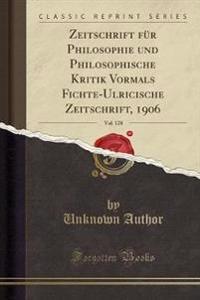 Zeitschrift Fur Philosophie Und Philosophische Kritik Vormals Fichte-Ulricische Zeitschrift, 1906, Vol. 128 (Classic Reprint)