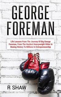 George Foreman: Life Lessons from the Journey of Big George Foreman, from the Hardest Heavyweight Hitter in Boxing History to Millions