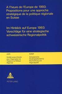 A L'Heure de L'Europe de 1993: Propositions Pour Une Approche Strategique de La Politique Regionale En Suisse. Im Hinblick Auf Europa 1993: Vorschlaege Fuer Eine Strategische Schweizerische Regionalpolitik.