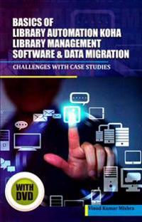 Basics of Library Automation, Koha Library Management Software & Data Migration: Challenges with Case Studies