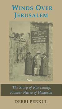 Winds Over Jerusalem: The Story of Rae Landy, Pioneer Nurse of Hadassah