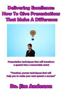 Delivering Excellence: How to Give Presentations That Make a Difference: Presentation Techniques That Will Transform a Speech Into a Memorabl