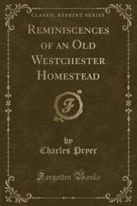 Reminiscences of an Old Westchester Homestead (Classic Reprint)