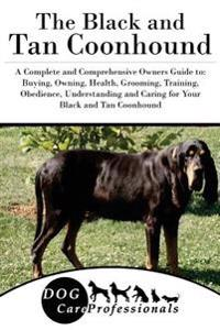 The Black and Tan Coonhound: A Complete and Comprehensive Owners Guide To: Buying, Owning, Health, Grooming, Training, Obedience, Understanding and