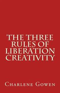 The Three Rules of Liberation Creativity: How to Become Happier, and More Resilient to Create the Life You Desire