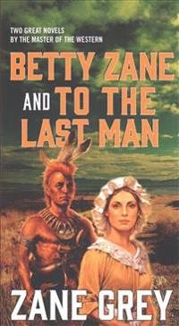 Betty Zane and to the Last Man: Two Great Novels by the Master of the Western