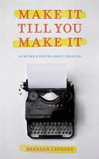 Make It Till You Make It: 40 Myths and Truths about Creating