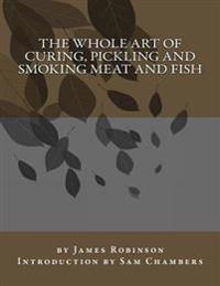 The Whole Art of Curing, Pickling and Smoking Meat and Fish
