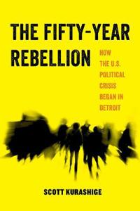 The Fifty-Year Rebellion: How the U.S. Political Crisis Began in Detroit