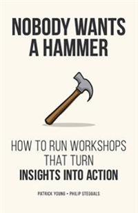 Nobody Wants a Hammer: How to Run Workshops That Turn Insight Into Action
