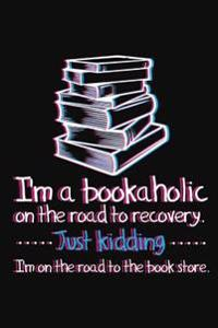 I'm a Bookaholic on the Road to Recovery. Just Kidding ... I'm on the Road to the Book Store: Funny Book Lovers Theme Writing Journal Lined,