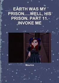 Earth Was My Prison...Well, His Prison. Part 11. Invoke Me