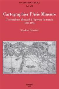 Cartographier L'Asie Mineure: L'Orientalisme Allemand A L'Epreuve Du Terrain (1835-1895)
