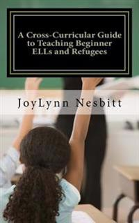A Cross-Curricular Guide to Teaching Beginner Ells and Refugees