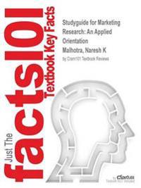 Studyguide for Marketing Research: An Applied Orientation by Malhotra, Naresh K, ISBN 9781269913485