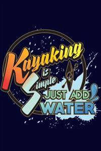 Kayaking Is Simple Just Add Water: Funny Kayaking Writing Journal Lined, Diary, Notebook for Men, Women. Girls & Boys.