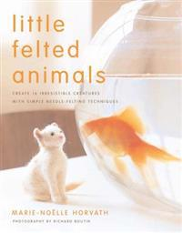 Little Felted Animals: Create 16 Irresistible Creatures with Simple Needle-Felting Techniques