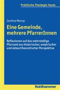 Eine Gemeinde, Mehrere Pfarrerinnen: Reflexionen Auf Das Mehrstellige Pfarramt Aus Historischer, Empirischer Und Akteurtheoretischer Perspektive