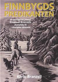 Finnbygdspredikanten : en sannsaga om prästen Emanuel Branzells dramatiska liv i 1800-talets Värmland