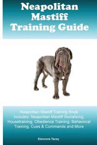 Neapolitan Mastiff Training Guide Neapolitan Mastiff Training Book Includes: Neapolitan Mastiff Socializing, Housetraining, Obedience Training, Behavi