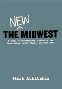 The New Midwest: A Guide to Contemporary Fiction of the Great Lakes, Great Plains, and Rust Belt