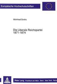 Die Liberale Reichspartei 1871-1874: Liberale Katholiken Und Foederalistische Protestanten Im Ersten Deutschen Reichstag