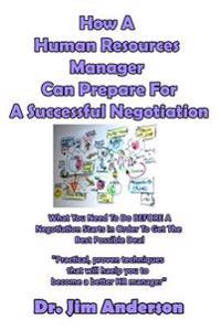 How a Human Resources Manager Can Prepare for a Successful Negotiation: What You Need to Do Before a Negotiation Starts in Order to Get the Best Possi
