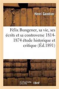 Felix Bungener, Sa Vie, Ses Ecrits Et Sa Controverse 1814-1874: Etude Historique Et Critique