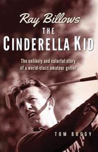 Ray Billows - The Cinderella Kid: The Unlikely and Colorful Story of a World-Class Amateur Golfer