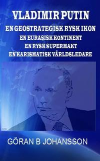 Vladimir Putin. En Geostrategisk Rysk Ikon. En Eurasisk Kontinent. En Rysk Supermakt. En Karismatisk Världsledare.
