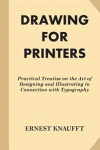 Drawing for Printers: Practical Treatise on the Art of Designing and Illustratin