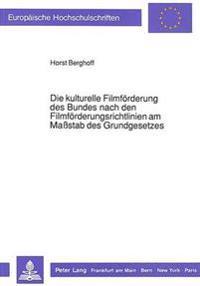 Die Kulturelle Filmfoerderung Des Bundes Nach Den Filmfoerderungsrichtlinien Am Massstab Des Grundgesetzes