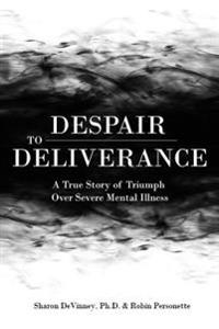 Despair to Deliverance: A True Story of Triumph Over Severe Mental Illness