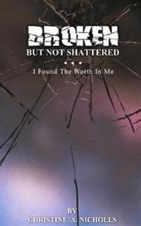 Broken But Not Shattered: I Found the Worth in Me