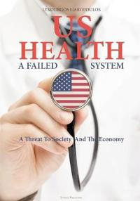 Us Health: A Failed System: A Threat to Society and the Economy